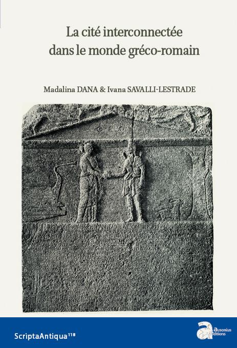 d13d2890a78d0f La cité interconnectée dans le monde gréco-romain (IVe siècle a.C.- IVe  siècle p.C.) Madalina Dana, Ivana Savalli-Lestrade (éd.)